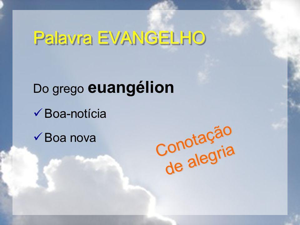 Palavra EVANGELHO Conotação de alegria Do grego euangélion Boa-notícia
