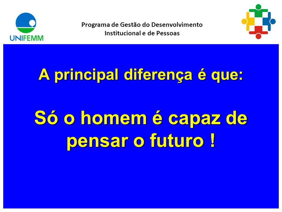 A principal diferença é que: Só o homem é capaz de pensar o futuro !