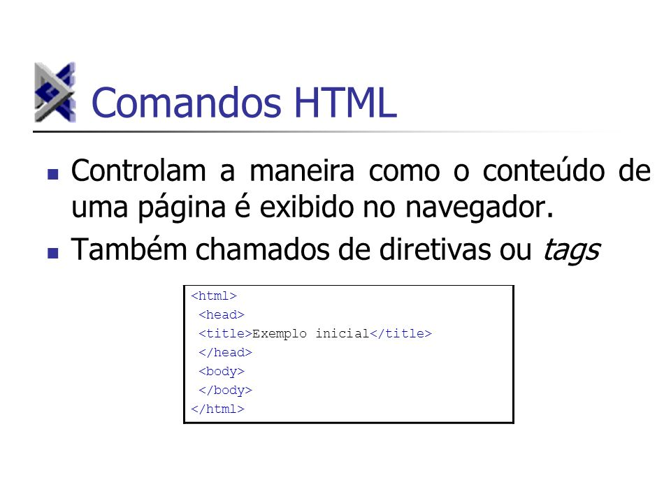 Comandos HTML Controlam a maneira como o conteúdo de uma página é exibido no navegador. Também chamados de diretivas ou tags.