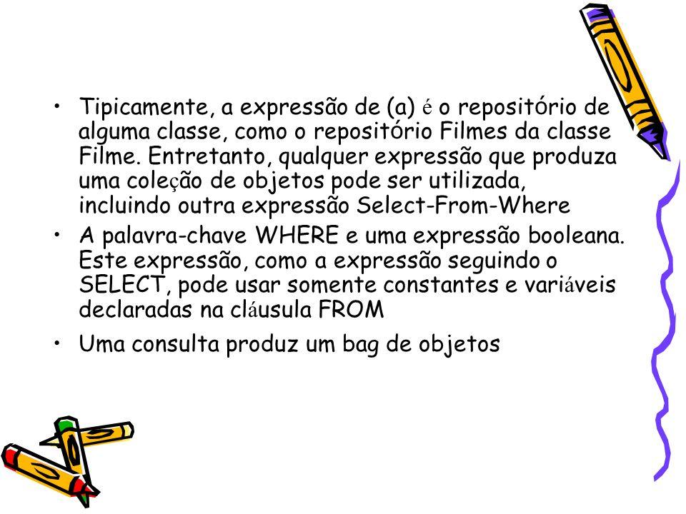 Tipicamente, a expressão de (a) é o repositório de alguma classe, como o repositório Filmes da classe Filme. Entretanto, qualquer expressão que produza uma coleção de objetos pode ser utilizada, incluindo outra expressão Select-From-Where