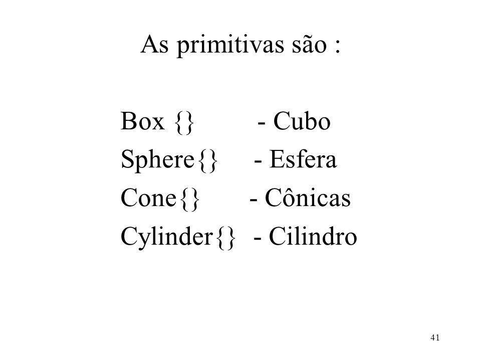 As primitivas são :Box {} - Cubo.Sphere{} - Esfera.