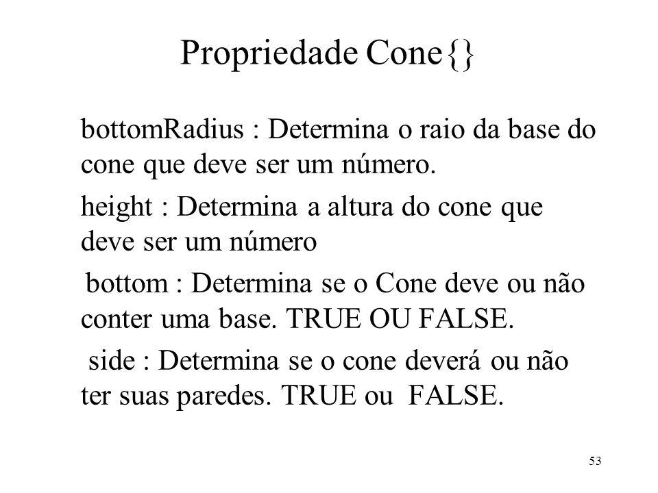 Propriedade Cone{}bottomRadius : Determina o raio da base do cone que deve ser um número. height : Determina a altura do cone que deve ser um número.