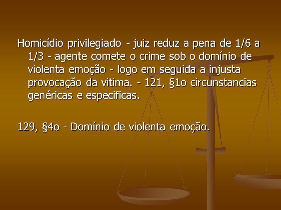 Homicídio privilegiado - juiz reduz a pena de 1/6 a 1/3 - agente comete o crime sob o domínio de violenta emoção - logo em seguida a injusta provocação da vitima. - 121, §1o circunstancias genéricas e especificas.