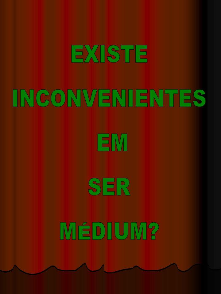 EXISTE INCONVENIENTES EM SER MÉDIUM