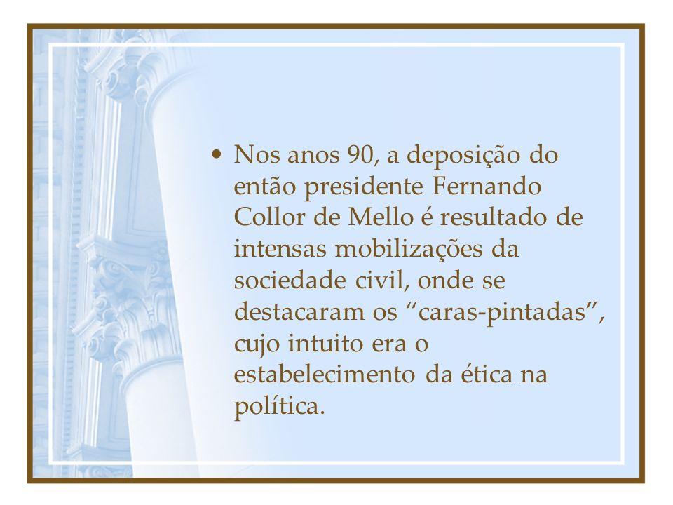 Nos anos 90, a deposição do então presidente Fernando Collor de Mello é resultado de intensas mobilizações da sociedade civil, onde se destacaram os caras-pintadas , cujo intuito era o estabelecimento da ética na política.