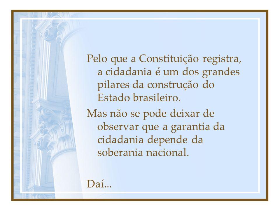 Pelo que a Constituição registra, a cidadania é um dos grandes pilares da construção do Estado brasileiro.
