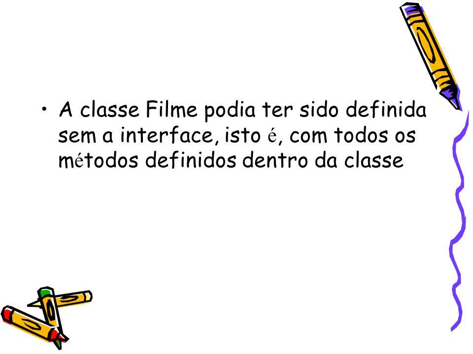 A classe Filme podia ter sido definida sem a interface, isto é, com todos os métodos definidos dentro da classe