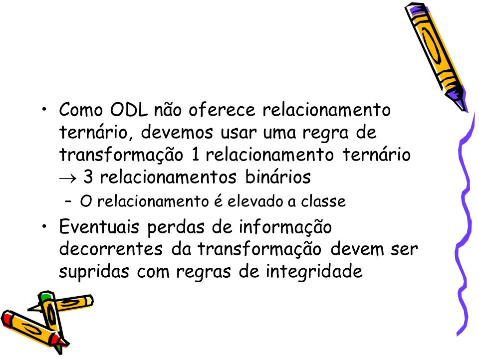 Como ODL não oferece relacionamento ternário, devemos usar uma regra de transformação 1 relacionamento ternário  3 relacionamentos binários
