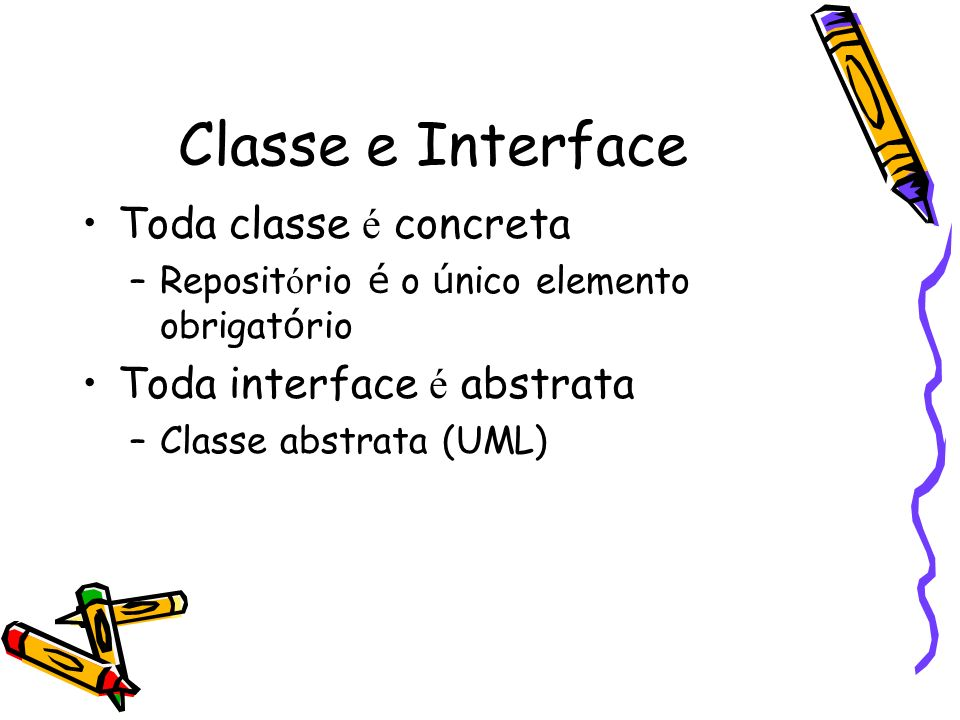 Classe e Interface Toda classe é concreta Toda interface é abstrata