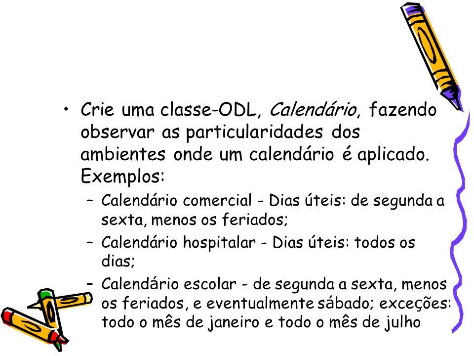 Crie uma classe-ODL, Calendário, fazendo observar as particularidades dos ambientes onde um calendário é aplicado. Exemplos: