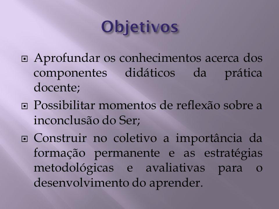 Objetivos Aprofundar os conhecimentos acerca dos componentes didáticos da prática docente;