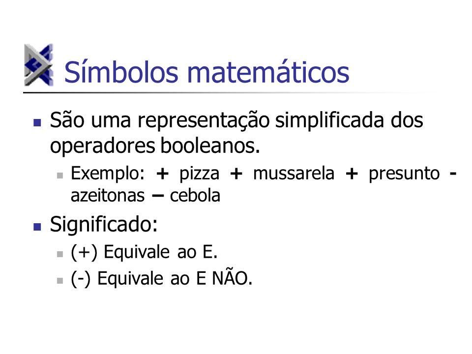 Símbolos matemáticos São uma representação simplificada dos operadores booleanos. Exemplo: + pizza + mussarela + presunto - azeitonas – cebola.