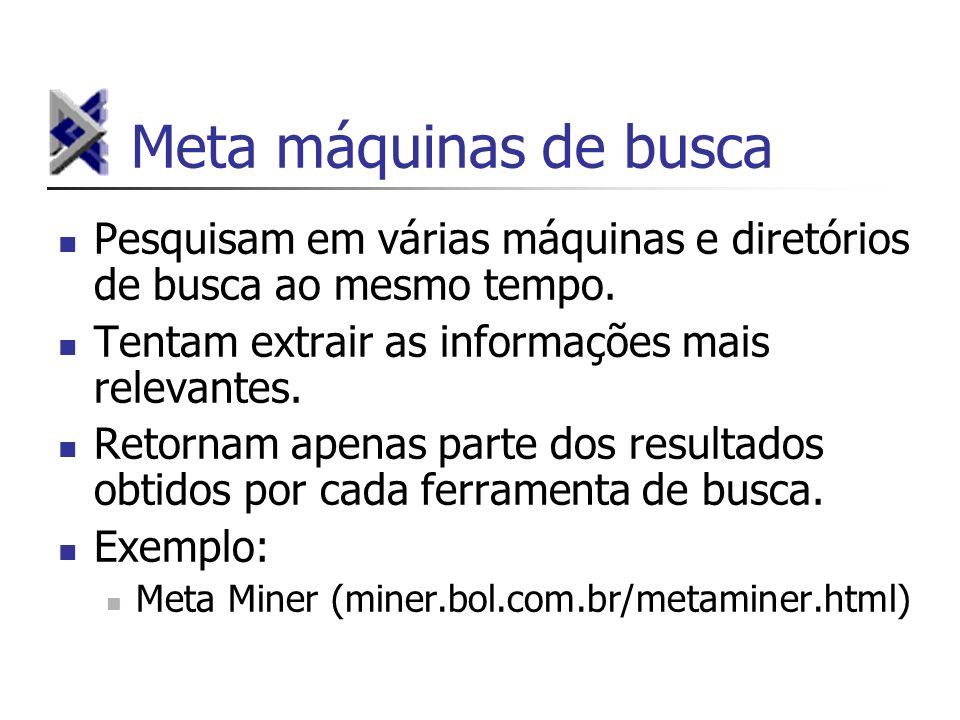 Meta máquinas de busca Pesquisam em várias máquinas e diretórios de busca ao mesmo tempo. Tentam extrair as informações mais relevantes.