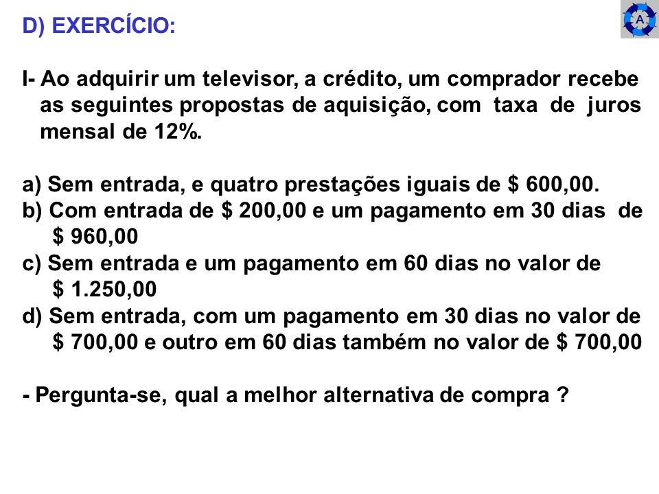 D) EXERCÍCIO: I- Ao adquirir um televisor, a crédito, um comprador recebe. as seguintes propostas de aquisição, com taxa de juros.