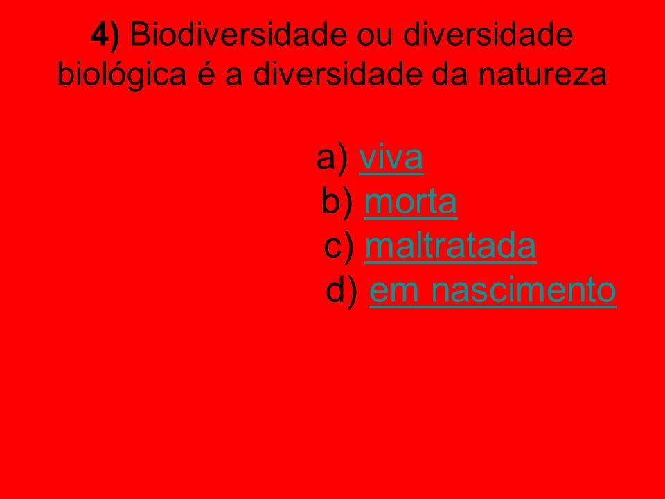4) Biodiversidade ou diversidade biológica é a diversidade da natureza a) viva b) morta c) maltratada d) em nascimento