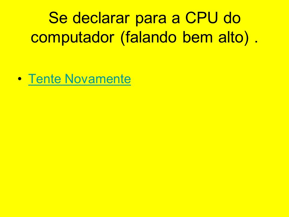 Se declarar para a CPU do computador (falando bem alto) .