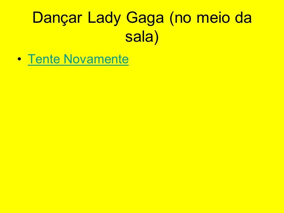 Dançar Lady Gaga (no meio da sala)