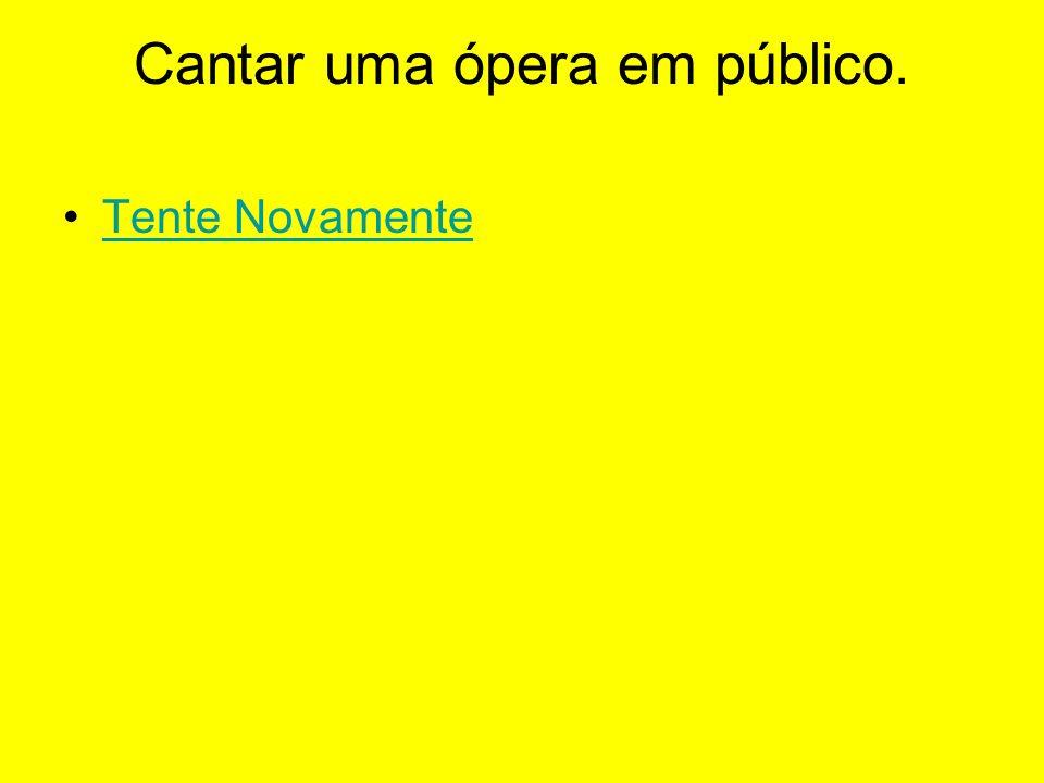Cantar uma ópera em público.