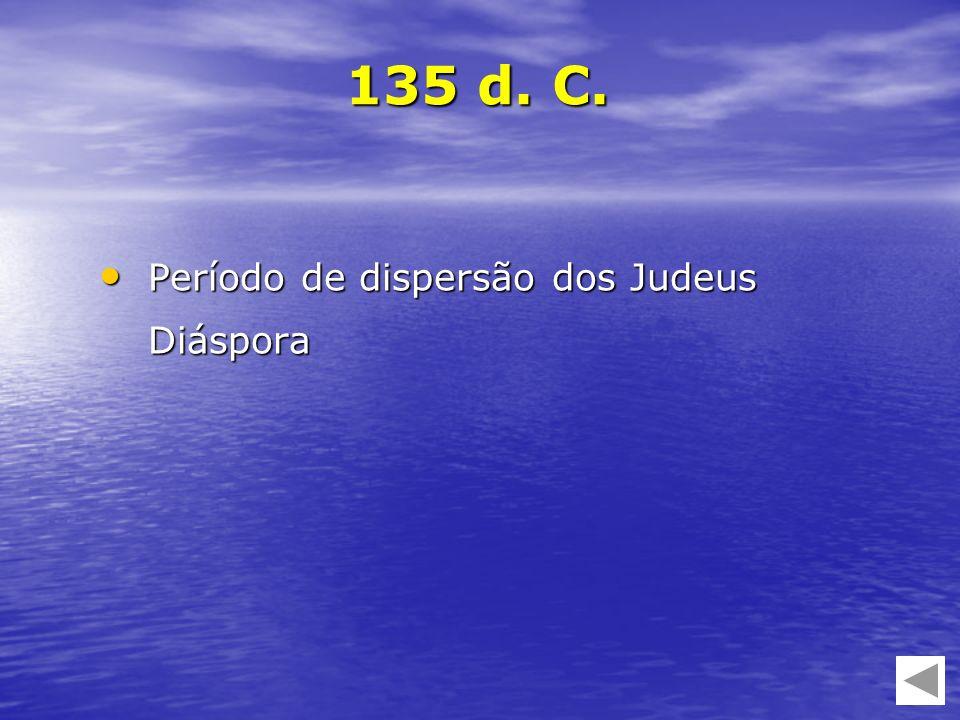 135 d. C. Período de dispersão dos Judeus Diáspora