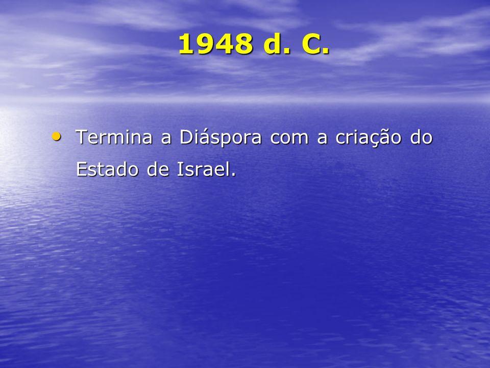 1948 d. C. Termina a Diáspora com a criação do Estado de Israel.