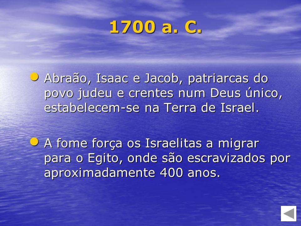 1700 a. C.Abraão, Isaac e Jacob, patriarcas do povo judeu e crentes num Deus único, estabelecem-se na Terra de Israel.