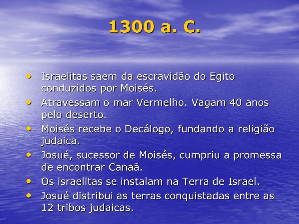 1300 a. C. Israelitas saem da escravidão do Egito conduzidos por Moisés. Atravessam o mar Vermelho. Vagam 40 anos pelo deserto.