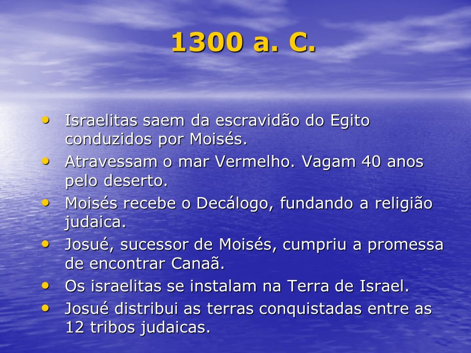 1300 a. C.Israelitas saem da escravidão do Egito conduzidos por Moisés. Atravessam o mar Vermelho. Vagam 40 anos pelo deserto.
