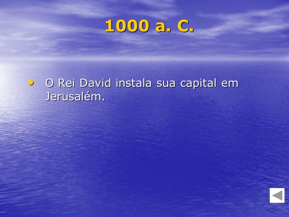 1000 a. C. O Rei David instala sua capital em Jerusalém.