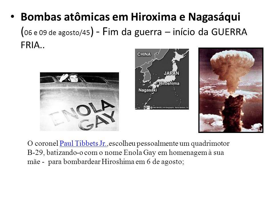 Bombas atômicas em Hiroxima e Nagasáqui (06 e 09 de agosto/45) - Fim da guerra – início da GUERRA FRIA..