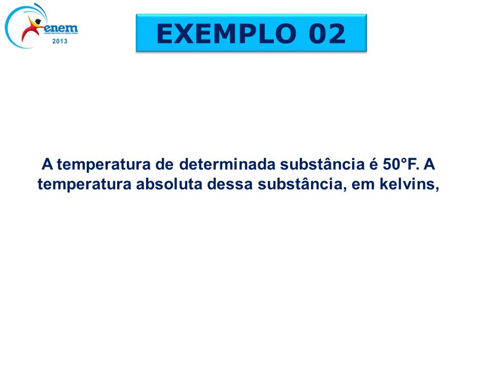 EXEMPLO 02 A temperatura de determinada substância é 50°F.