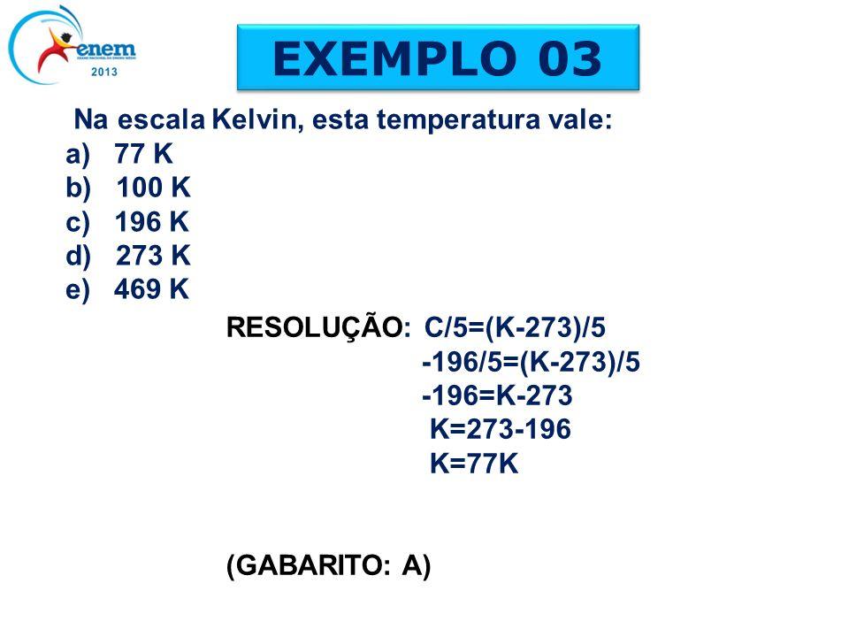 EXEMPLO 03 Na escala Kelvin, esta temperatura vale: a) 77 K b) 100 K c) 196 K d) 273 K e) 469 K