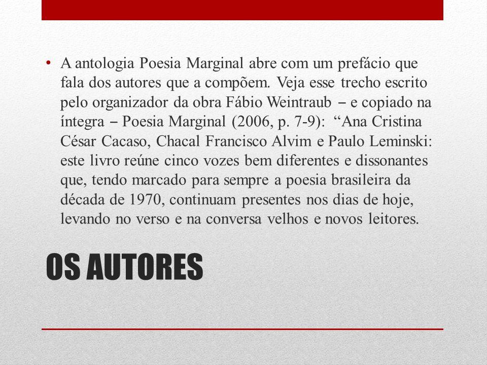 A antologia Poesia Marginal abre com um prefácio que fala dos autores que a compõem. Veja esse trecho escrito pelo organizador da obra Fábio Weintraub ‒ e copiado na íntegra ‒ Poesia Marginal (2006, p. 7-9): Ana Cristina César Cacaso, Chacal Francisco Alvim e Paulo Leminski: este livro reúne cinco vozes bem diferentes e dissonantes que, tendo marcado para sempre a poesia brasileira da década de 1970, continuam presentes nos dias de hoje, levando no verso e na conversa velhos e novos leitores.