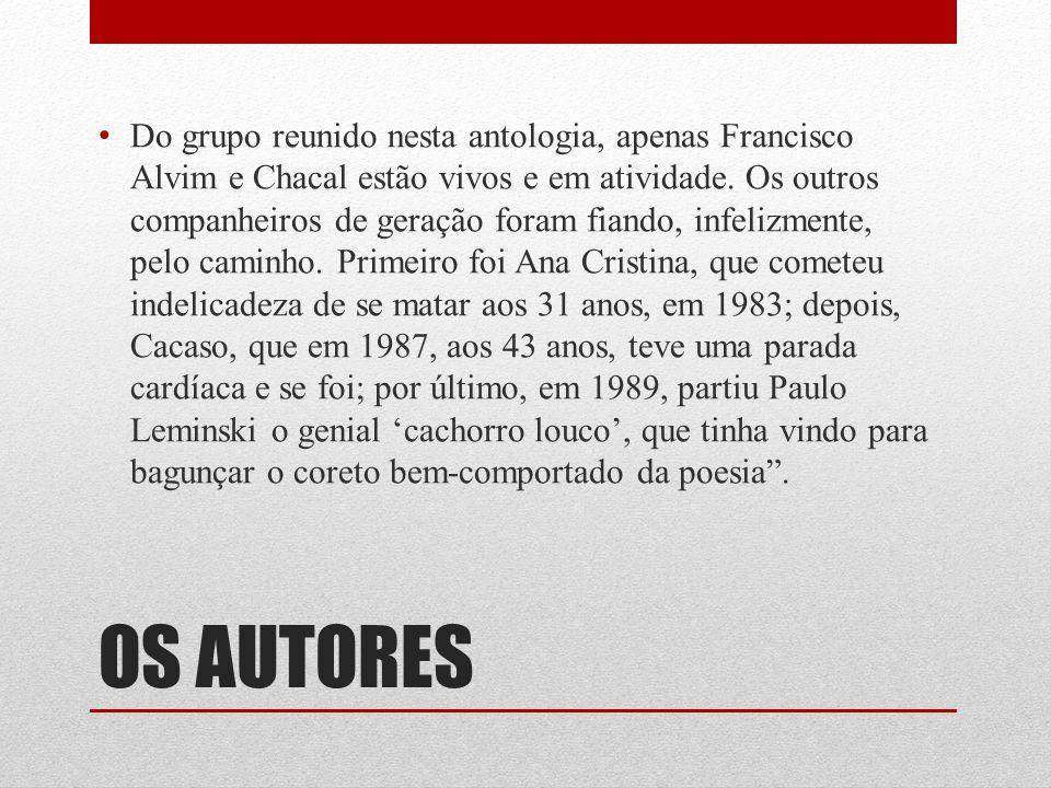 Do grupo reunido nesta antologia, apenas Francisco Alvim e Chacal estão vivos e em atividade. Os outros companheiros de geração foram fiando, infelizmente, pelo caminho. Primeiro foi Ana Cristina, que cometeu indelicadeza de se matar aos 31 anos, em 1983; depois, Cacaso, que em 1987, aos 43 anos, teve uma parada cardíaca e se foi; por último, em 1989, partiu Paulo Leminski o genial 'cachorro louco', que tinha vindo para bagunçar o coreto bem-comportado da poesia .