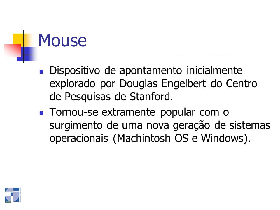 MouseDispositivo de apontamento inicialmente explorado por Douglas Engelbert do Centro de Pesquisas de Stanford.