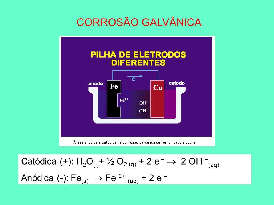 CORROSÃO GALVÂNICA Catódica (+): H2O(l)+ ½ O2 (g) + 2 e –  2 OH –(aq)