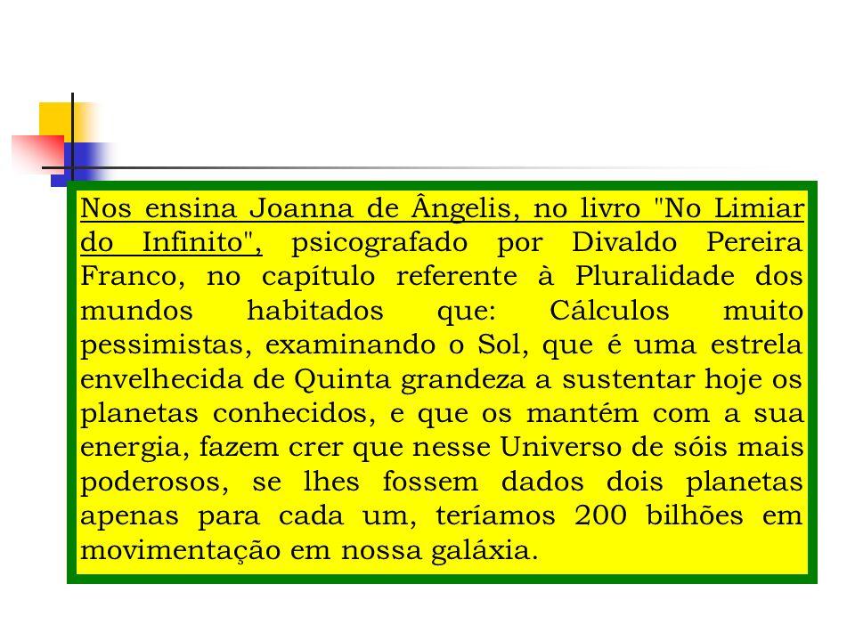 Nos ensina Joanna de Ângelis, no livro No Limiar do Infinito , psicografado por Divaldo Pereira Franco, no capítulo referente à Pluralidade dos mundos habitados que: Cálculos muito pessimistas, examinando o Sol, que é uma estrela envelhecida de Quinta grandeza a sustentar hoje os planetas conhecidos, e que os mantém com a sua energia, fazem crer que nesse Universo de sóis mais poderosos, se lhes fossem dados dois planetas apenas para cada um, teríamos 200 bilhões em movimentação em nossa galáxia.