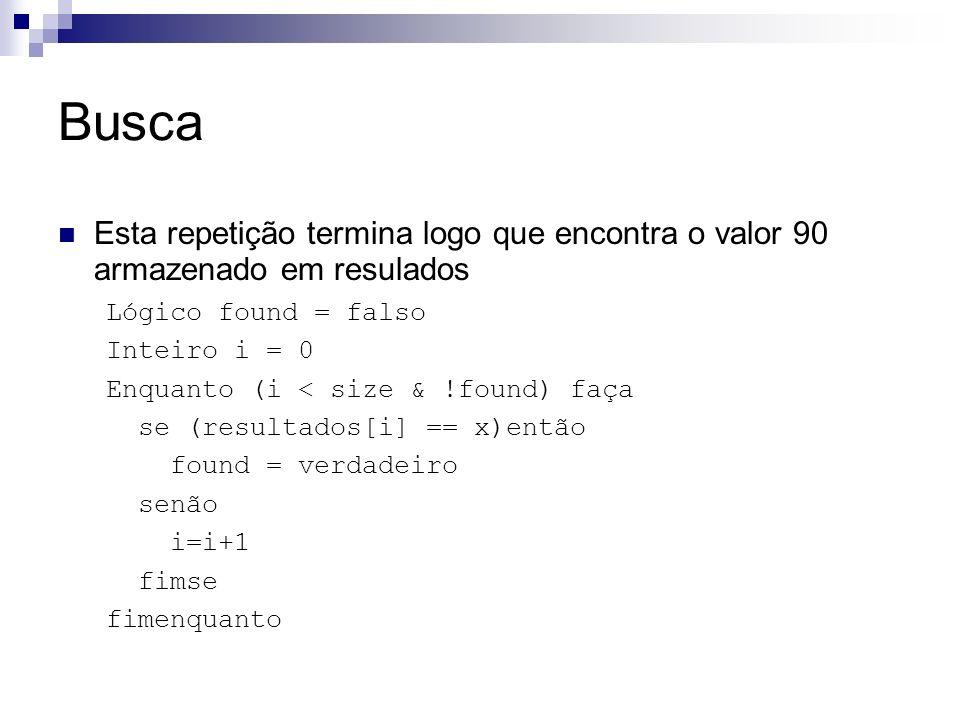 Busca Esta repetição termina logo que encontra o valor 90 armazenado em resulados. Lógico found = falso.