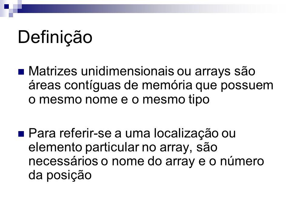 Definição Matrizes unidimensionais ou arrays são áreas contíguas de memória que possuem o mesmo nome e o mesmo tipo.