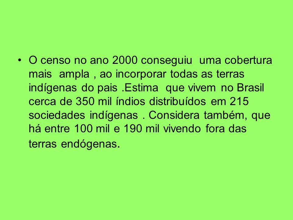 O censo no ano 2000 conseguiu uma cobertura mais ampla , ao incorporar todas as terras indígenas do pais .Estima que vivem no Brasil cerca de 350 mil índios distribuídos em 215 sociedades indígenas .