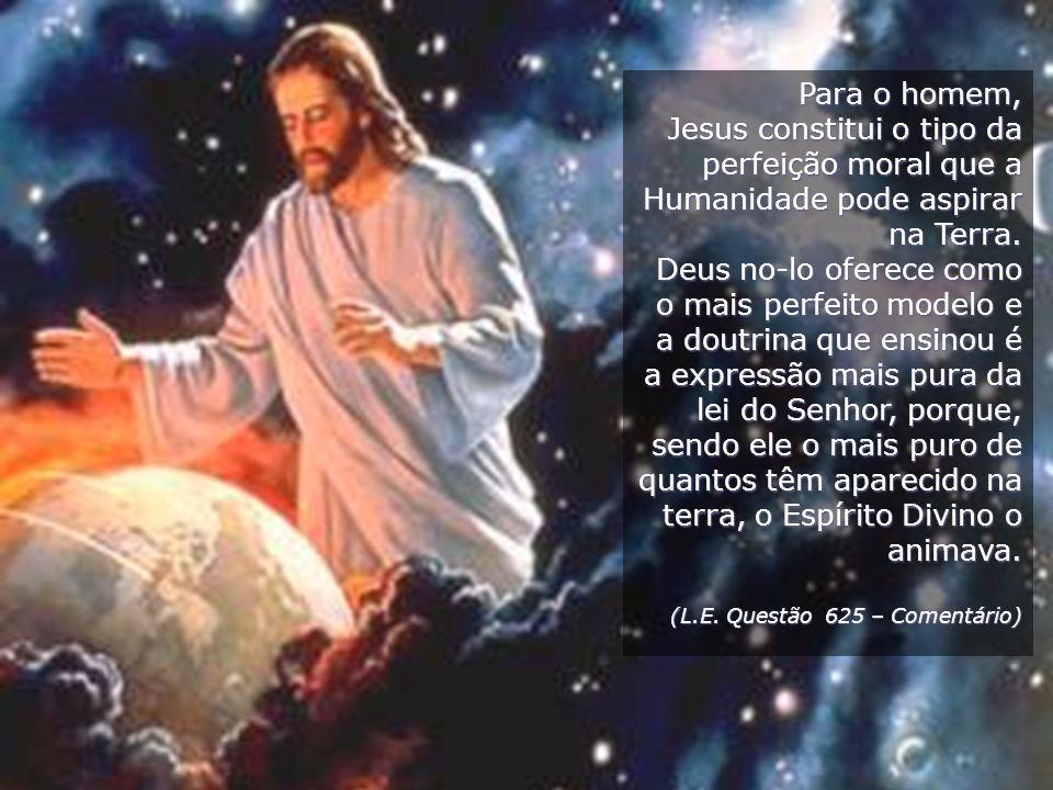 Para o homem,Jesus constitui o tipo da perfeição moral que a Humanidade pode aspirar na Terra.