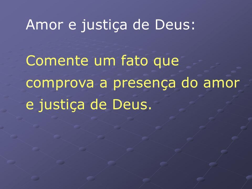 Amor e justiça de Deus: Comente um fato que comprova a presença do amor e justiça de Deus.