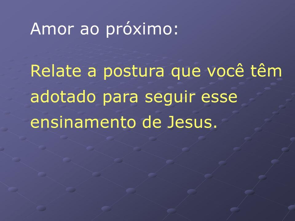 Amor ao próximo: Relate a postura que você têm adotado para seguir esse ensinamento de Jesus.