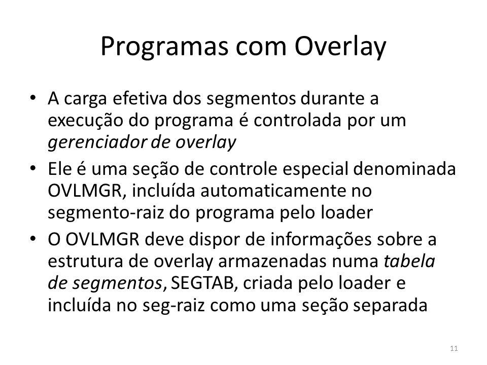 Programas com Overlay A carga efetiva dos segmentos durante a execução do programa é controlada por um gerenciador de overlay.