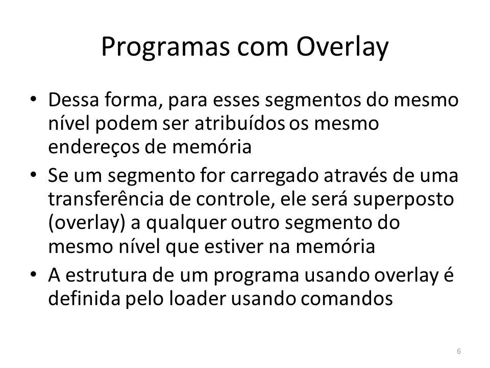 Programas com Overlay Dessa forma, para esses segmentos do mesmo nível podem ser atribuídos os mesmo endereços de memória.