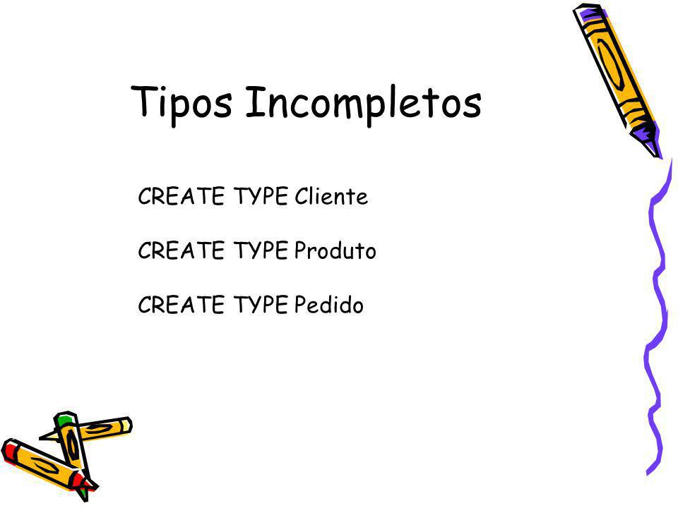 Tipos Incompletos CREATE TYPE Cliente CREATE TYPE Produto