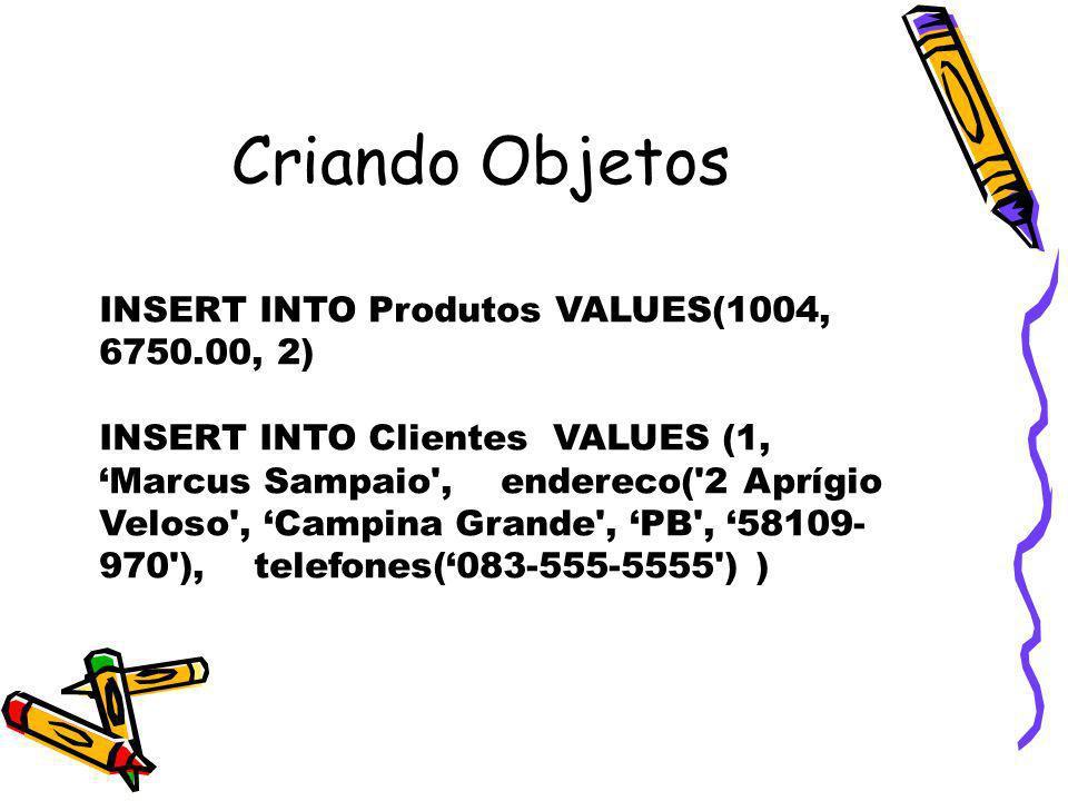 Criando Objetos INSERT INTO Produtos VALUES(1004, 6750.00, 2)