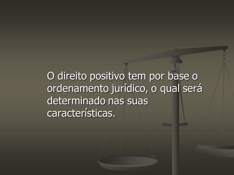 O direito positivo tem por base o ordenamento jurídico, o qual será determinado nas suas características.