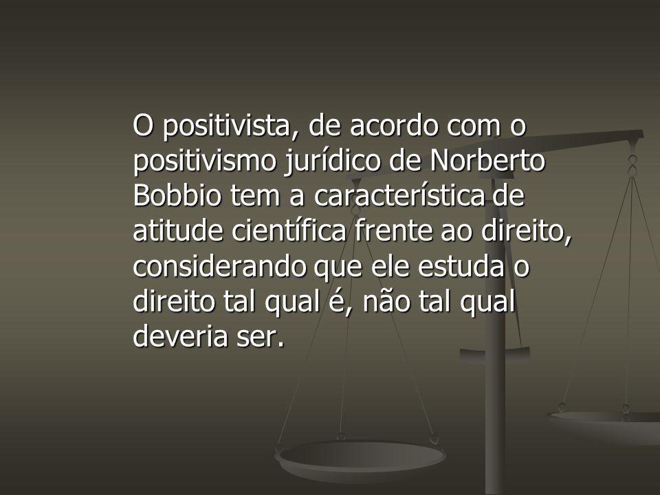 O positivista, de acordo com o positivismo jurídico de Norberto Bobbio tem a característica de atitude científica frente ao direito, considerando que ele estuda o direito tal qual é, não tal qual deveria ser.