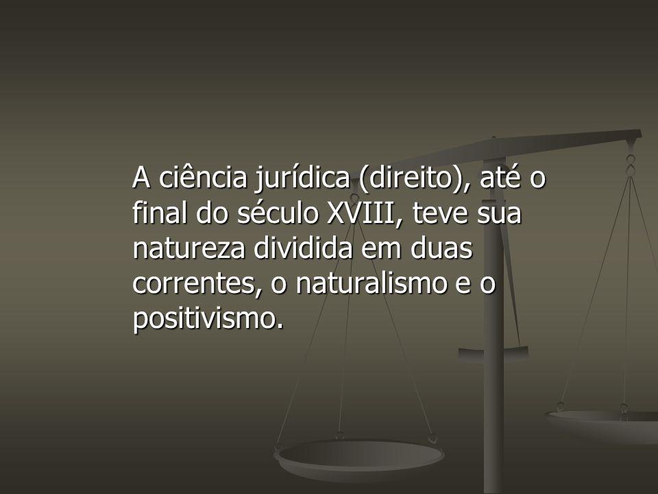 A ciência jurídica (direito), até o final do século XVIII, teve sua natureza dividida em duas correntes, o naturalismo e o positivismo.