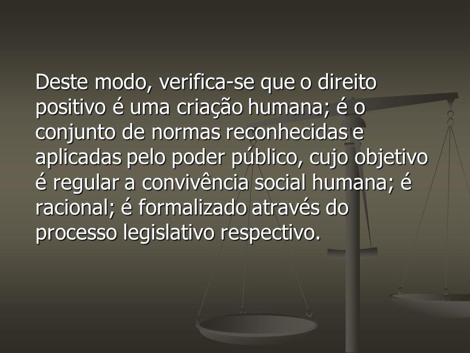 Deste modo, verifica-se que o direito positivo é uma criação humana; é o conjunto de normas reconhecidas e aplicadas pelo poder público, cujo objetivo é regular a convivência social humana; é racional; é formalizado através do processo legislativo respectivo.